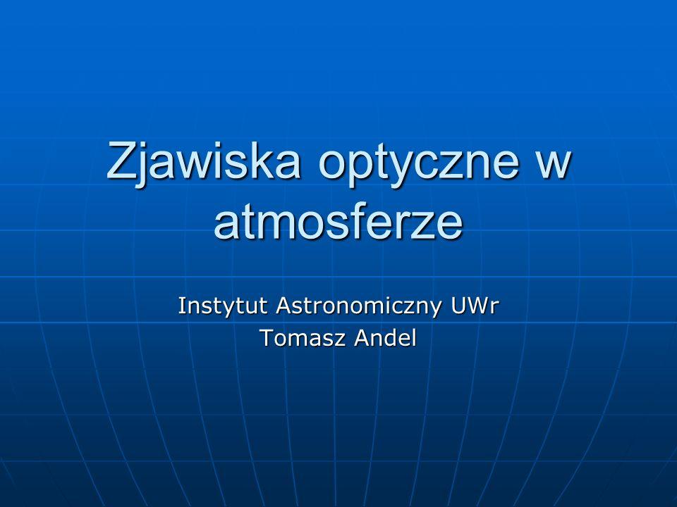 Zjawiska optyczne w atmosferze Instytut Astronomiczny UWr Tomasz Andel