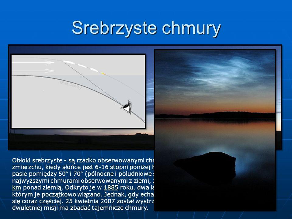 Srebrzyste chmury Obłoki srebrzyste - są rzadko obserwowanymi chmurami widzianymi w półzmroku przy zmierzchu, kiedy słońce jest 6-16 stopni poniżej horyzontu.