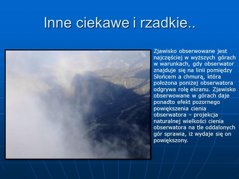 Inne ciekawe i rzadkie.. Zjawisko obserwowane jest najczęściej w wyższych górach w warunkach, gdy obserwator znajduje się na linii pomiędzy Słońcem a