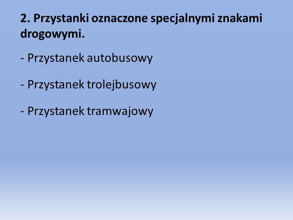 2. Przystanki oznaczone specjalnymi znakami drogowymi. - Przystanek autobusowy - Przystanek trolejbusowy - Przystanek tramwajowy