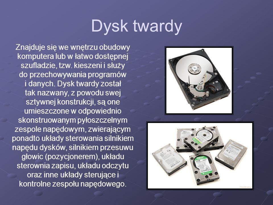 Dysk twardy Znajduje się we wnętrzu obudowy komputera lub w łatwo dostępnej szufladzie, tzw. kieszeni i służy do przechowywania programów i danych. Dy