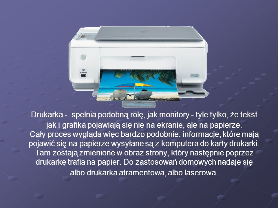 Drukarka - spełnia podobną rolę, jak monitory - tyle tylko, że tekst jak i grafika pojawiają się nie na ekranie, ale na papierze. Cały proces wygląda