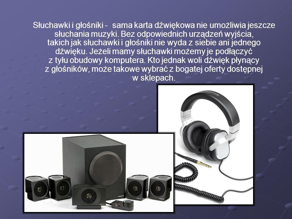 Słuchawki i głośniki - sama karta dźwiękowa nie umożliwia jeszcze słuchania muzyki. Bez odpowiednich urządzeń wyjścia, takich jak słuchawki i głośniki