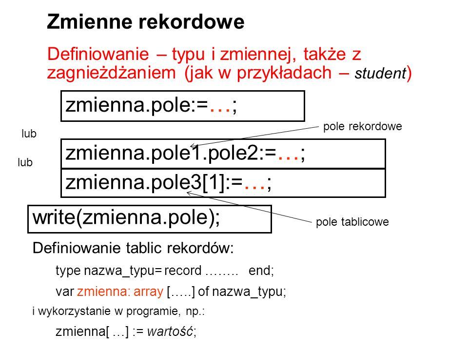 Definiowanie – typu i zmiennej, także z zagnieżdżaniem (jak w przykładach – student ) Zmienne rekordowe zmienna.pole:= … ; Definiowanie tablic rekordów: type nazwa_typu= record ……..