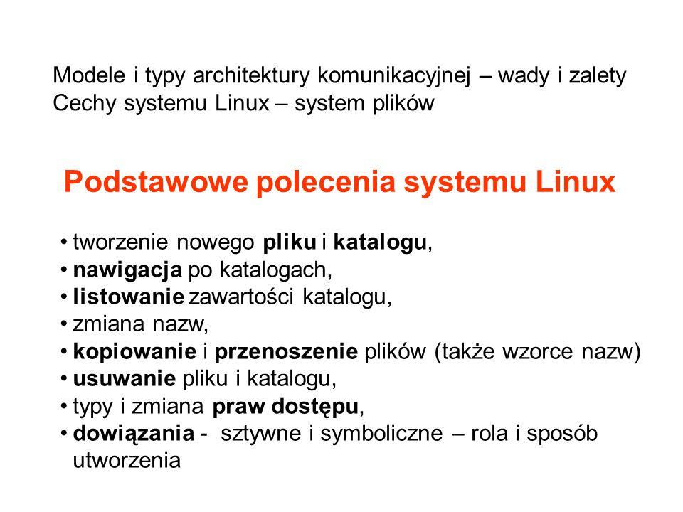 tworzenie nowego pliku i katalogu, nawigacja po katalogach, listowanie zawartości katalogu, zmiana nazw, kopiowanie i przenoszenie plików (także wzorce nazw) usuwanie pliku i katalogu, typy i zmiana praw dostępu, dowiązania - sztywne i symboliczne – rola i sposób utworzenia Podstawowe polecenia systemu Linux Modele i typy architektury komunikacyjnej – wady i zalety Cechy systemu Linux – system plików