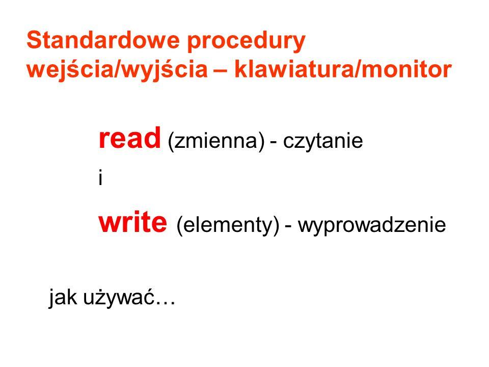read (zmienna) - czytanie i write (elementy) - wyprowadzenie jak używać… Standardowe procedury wejścia/wyjścia – klawiatura/monitor