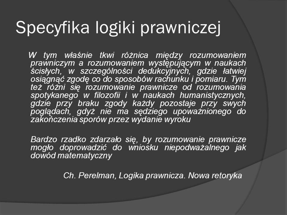 Specyfika logiki prawniczej W tym właśnie tkwi różnica między rozumowaniem prawniczym a rozumowaniem występującym w naukach ścisłych, w szczególności dedukcyjnych, gdzie łatwiej osiągnąć zgodę co do sposobów rachunku i pomiaru.
