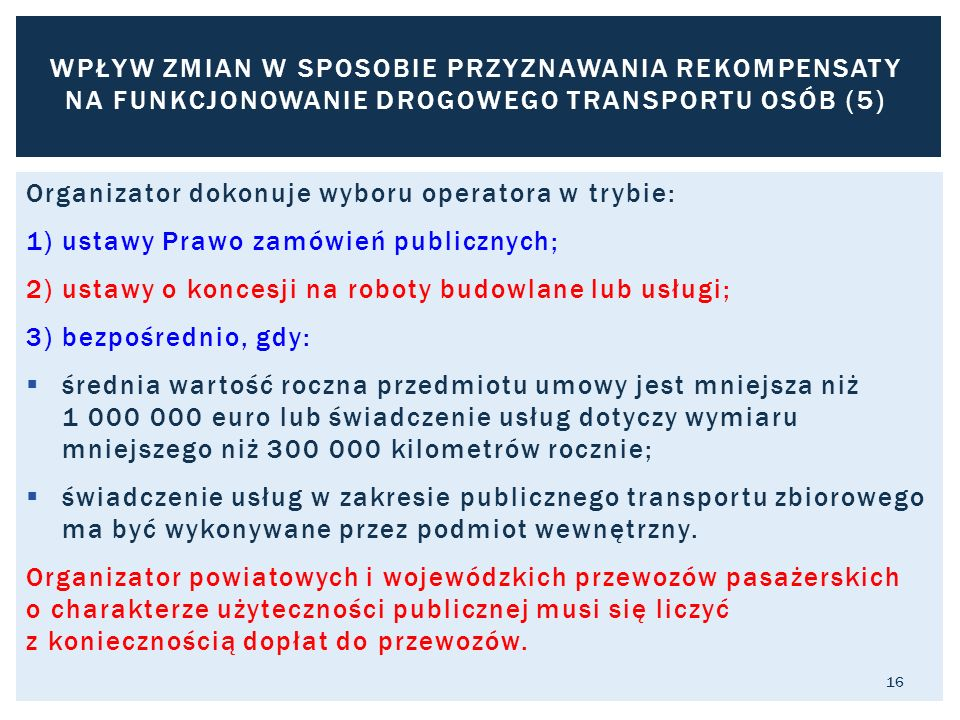Organizator dokonuje wyboru operatora w trybie: 1) ustawy Prawo zamówień publicznych; 2) ustawy o koncesji na roboty budowlane lub usługi; 3) bezpośrednio, gdy:  średnia wartość roczna przedmiotu umowy jest mniejsza niż 1 000 000 euro lub świadczenie usług dotyczy wymiaru mniejszego niż 300 000 kilometrów rocznie;  świadczenie usług w zakresie publicznego transportu zbiorowego ma być wykonywane przez podmiot wewnętrzny.