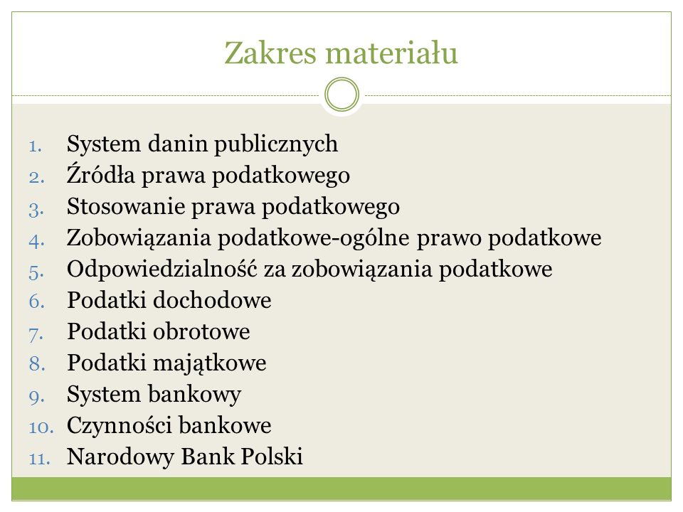 Zakres materiału 1. System danin publicznych 2. Źródła prawa podatkowego 3. Stosowanie prawa podatkowego 4. Zobowiązania podatkowe-ogólne prawo podatk