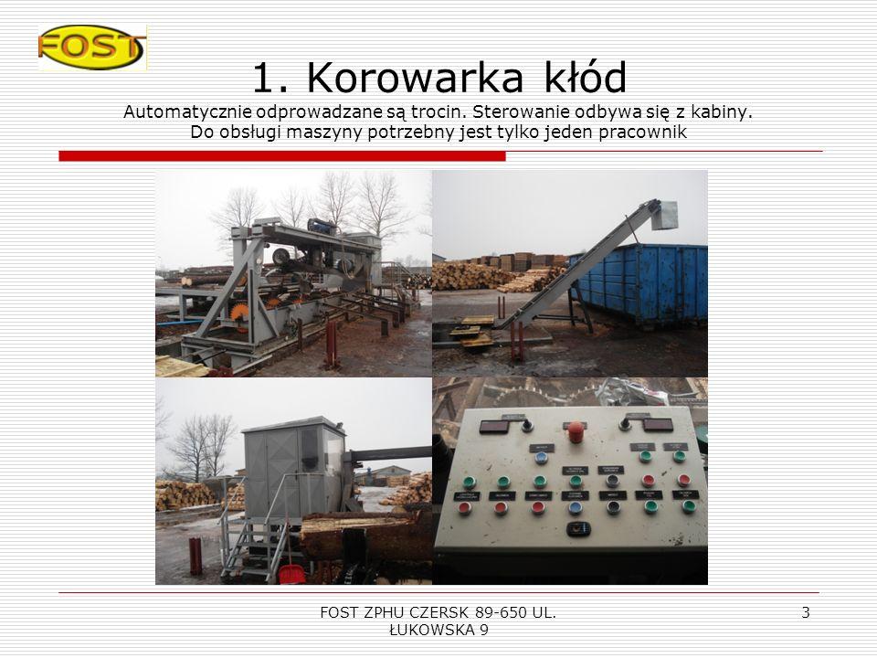 FOST ZPHU CZERSK 89-650 UL. ŁUKOWSKA 9 2 1. KOROWARKA KŁÓD Drewno automatycznie podawane jest do frezowanej głowicy korującej. Wydajność 100 m3 na 8h.