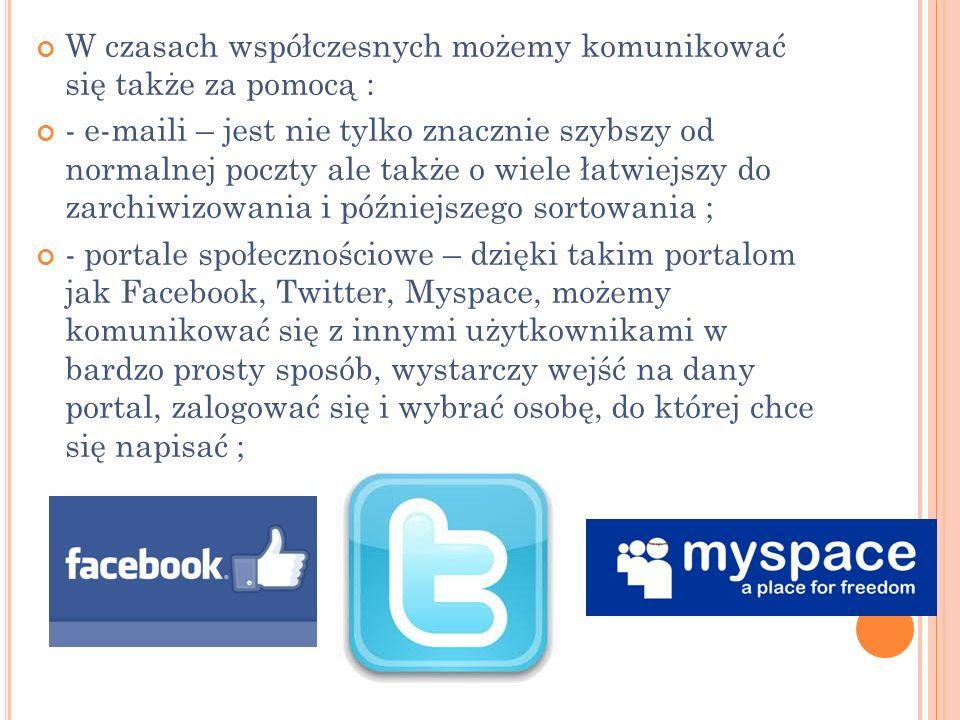 W czasach współczesnych możemy komunikować się także za pomocą : - e-maili – jest nie tylko znacznie szybszy od normalnej poczty ale także o wiele łatwiejszy do zarchiwizowania i późniejszego sortowania ; - portale społecznościowe – dzięki takim portalom jak Facebook, Twitter, Myspace, możemy komunikować się z innymi użytkownikami w bardzo prosty sposób, wystarczy wejść na dany portal, zalogować się i wybrać osobę, do której chce się napisać ;