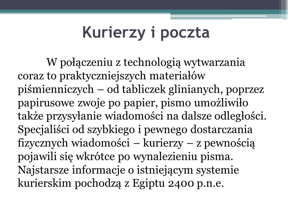 Kurierzy i poczta W połączeniu z technologią wytwarzania coraz to praktyczniejszych materiałów piśmienniczych – od tabliczek glinianych, poprzez papirusowe zwoje po papier, pismo umożliwiło także przysyłanie wiadomości na dalsze odległości.