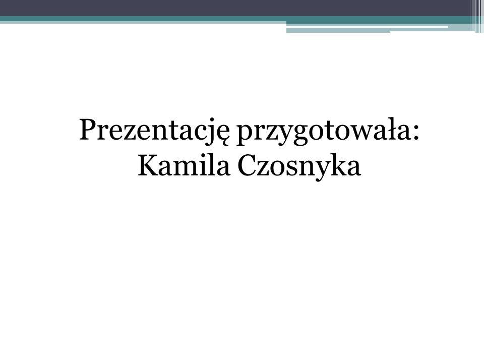 Prezentację przygotowała: Kamila Czosnyka