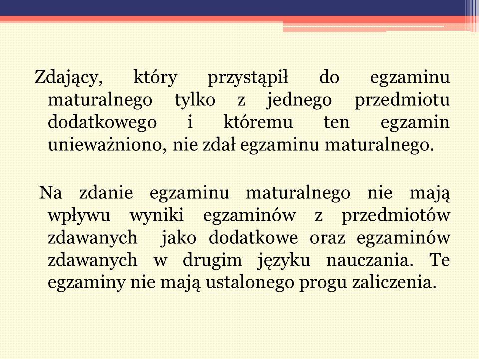 Zdający, który przystąpił do egzaminu maturalnego tylko z jednego przedmiotu dodatkowego i któremu ten egzamin unieważniono, nie zdał egzaminu maturalnego.