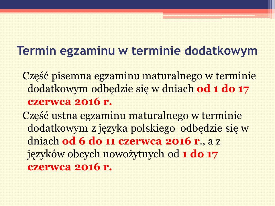 Termin egzaminu w terminie dodatkowym Część pisemna egzaminu maturalnego w terminie dodatkowym odbędzie się w dniach od 1 do 17 czerwca 2016 r.
