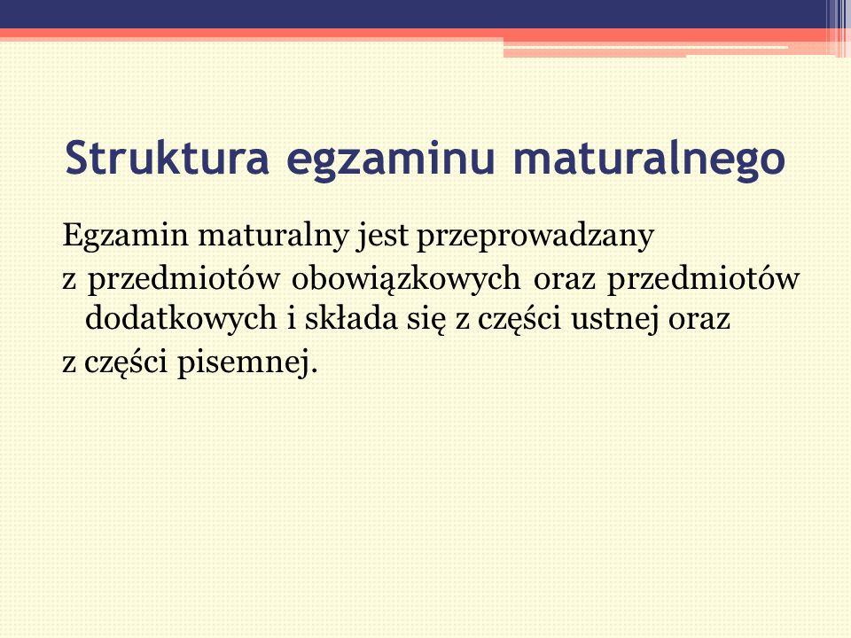 Struktura egzaminu maturalnego Egzamin maturalny jest przeprowadzany z przedmiotów obowiązkowych oraz przedmiotów dodatkowych i składa się z części ustnej oraz z części pisemnej.