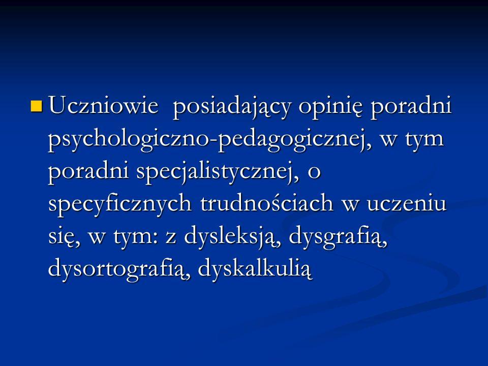 Uczniowie posiadający opinię poradni psychologiczno-pedagogicznej, w tym poradni specjalistycznej, o specyficznych trudnościach w uczeniu się, w tym: