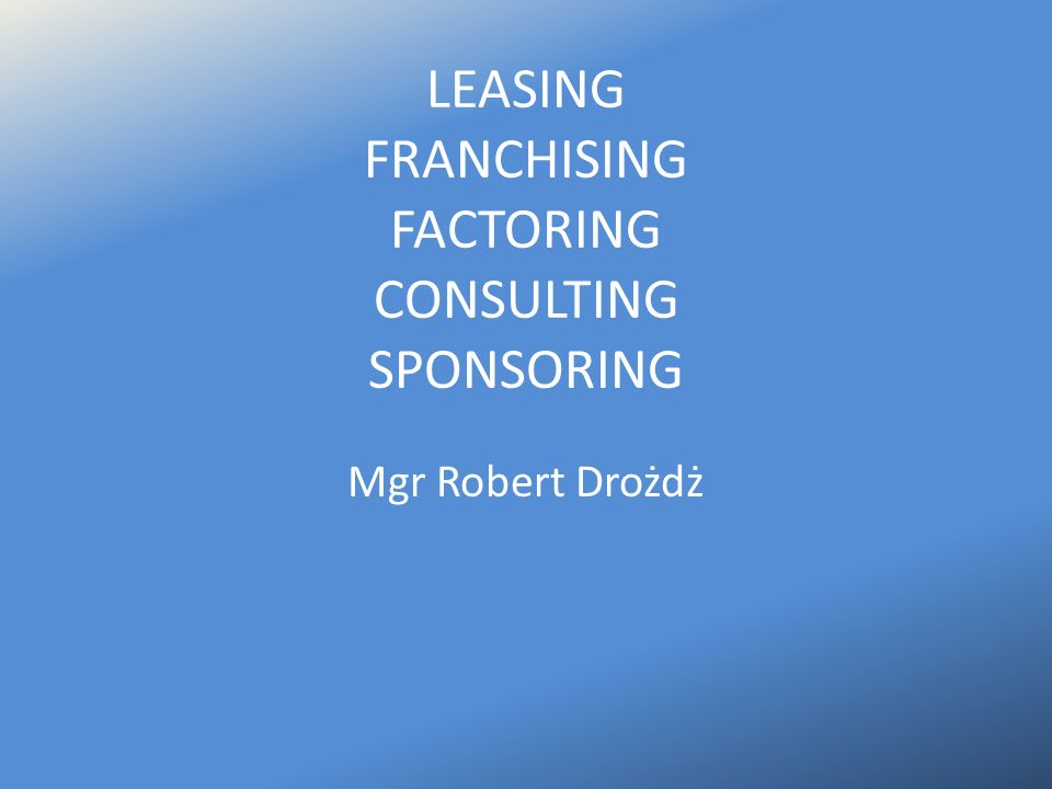 LEASING FRANCHISING FACTORING CONSULTING SPONSORING Mgr Robert Drożdż
