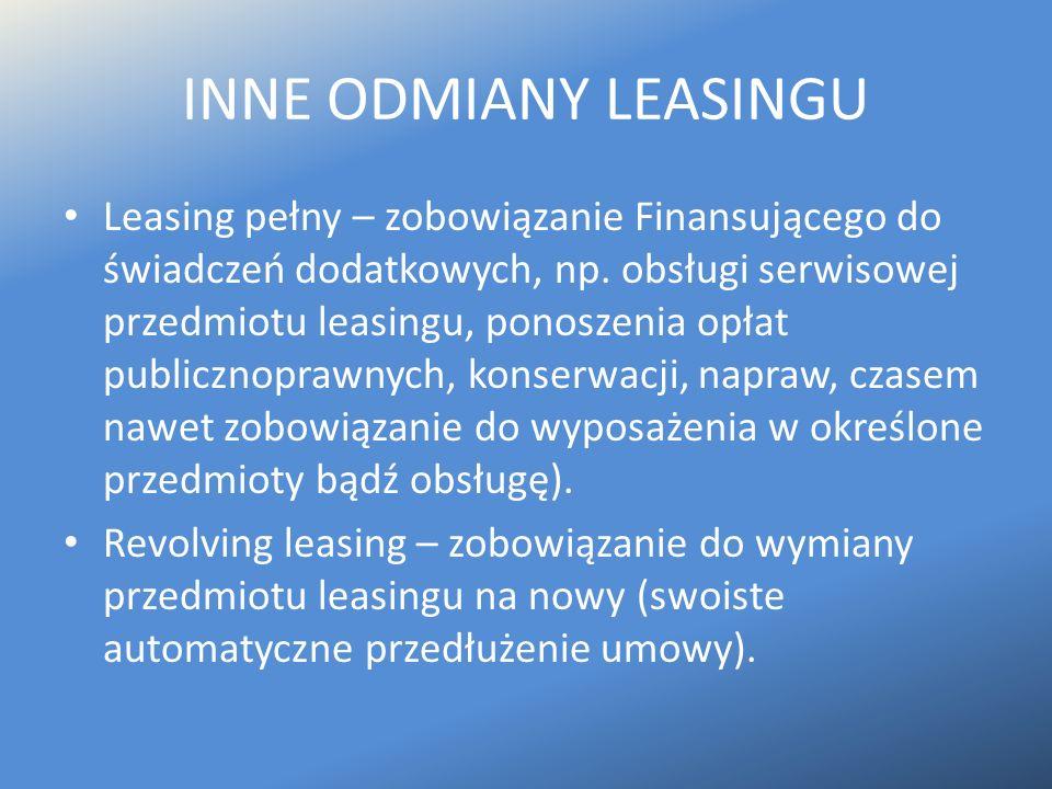 INNE ODMIANY LEASINGU Leasing pełny – zobowiązanie Finansującego do świadczeń dodatkowych, np. obsługi serwisowej przedmiotu leasingu, ponoszenia opła