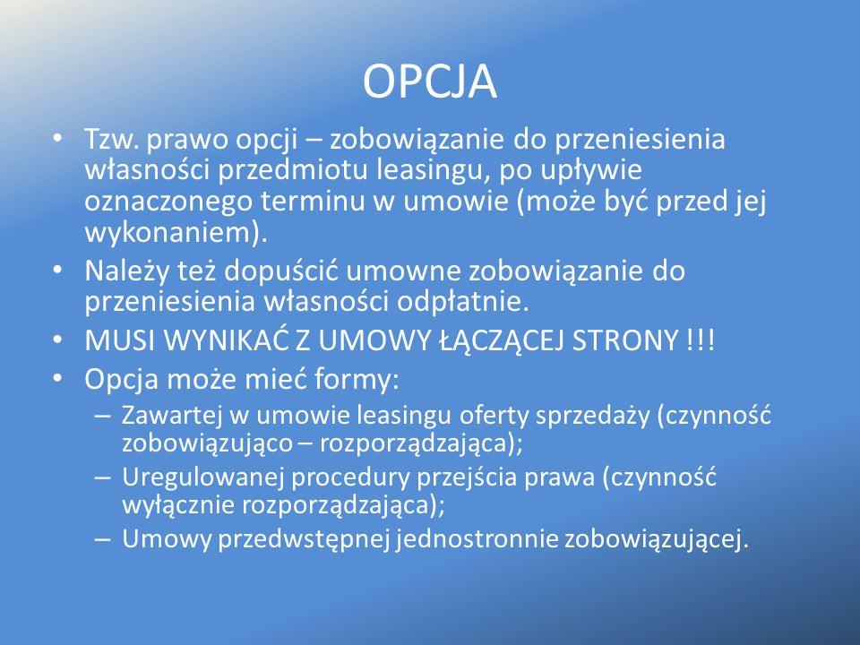 OPCJA Tzw. prawo opcji – zobowiązanie do przeniesienia własności przedmiotu leasingu, po upływie oznaczonego terminu w umowie (może być przed jej wyko