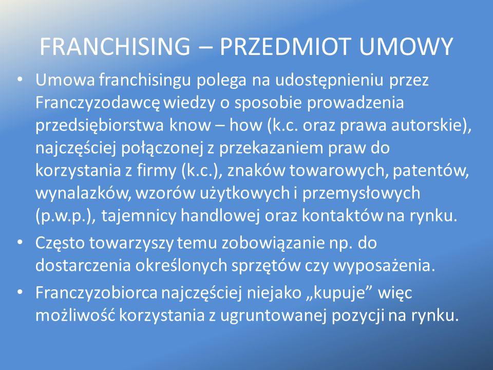 FRANCHISING – PRZEDMIOT UMOWY Umowa franchisingu polega na udostępnieniu przez Franczyzodawcę wiedzy o sposobie prowadzenia przedsiębiorstwa know – ho