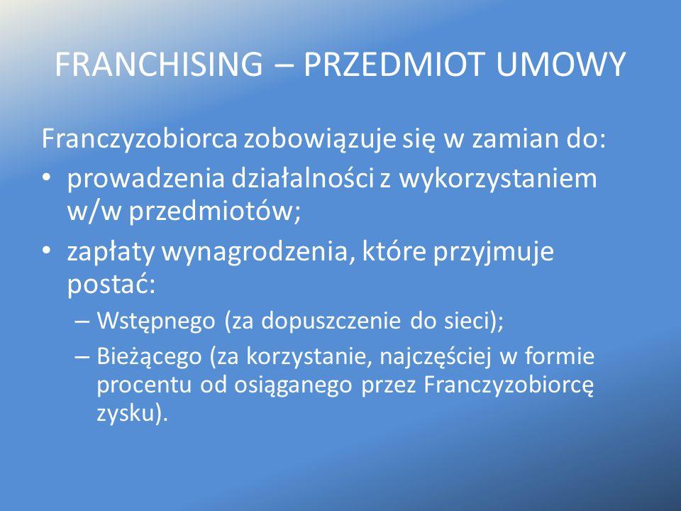 FRANCHISING – PRZEDMIOT UMOWY Franczyzobiorca zobowiązuje się w zamian do: prowadzenia działalności z wykorzystaniem w/w przedmiotów; zapłaty wynagrod