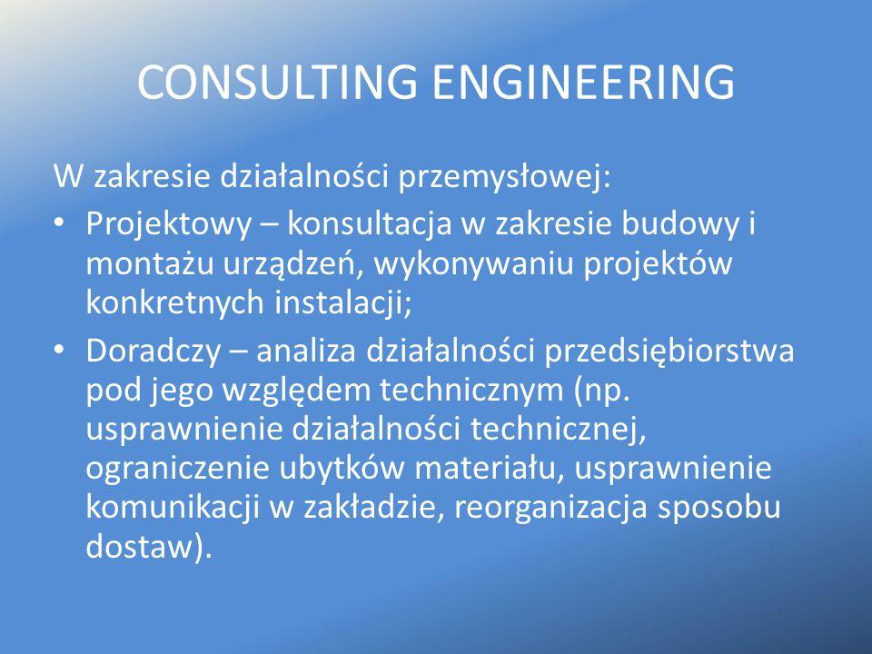 CONSULTING ENGINEERING W zakresie działalności przemysłowej: Projektowy – konsultacja w zakresie budowy i montażu urządzeń, wykonywaniu projektów konk