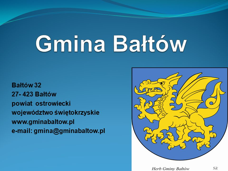 Bałtów 32 27- 423 Bałtów powiat ostrowiecki województwo świętokrzyskie www.gminabaltow.pl e-mail: gmina@gminabaltow.pl