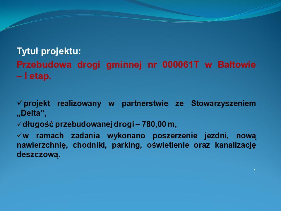 """Tytuł projektu: Przebudowa drogi gminnej nr 000061T w Bałtowie – I etap. projekt realizowany w partnerstwie ze Stowarzyszeniem """"Delta"""", długość przebu"""