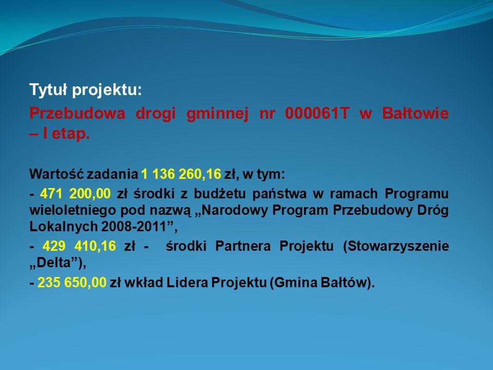 Tytuł projektu: Przebudowa drogi gminnej nr 000061T w Bałtowie – I etap. Wartość zadania 1 136 260,16 zł, w tym: - 471 200,00 zł środki z budżetu pańs
