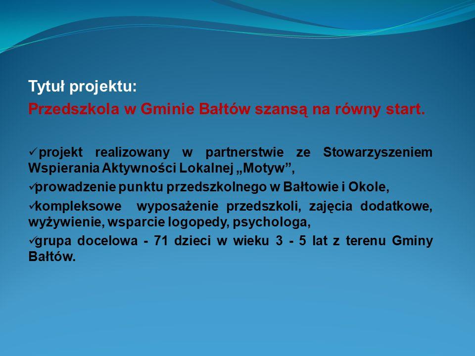 Tytuł projektu: Przedszkola w Gminie Bałtów szansą na równy start. projekt realizowany w partnerstwie ze Stowarzyszeniem Wspierania Aktywności Lokalne