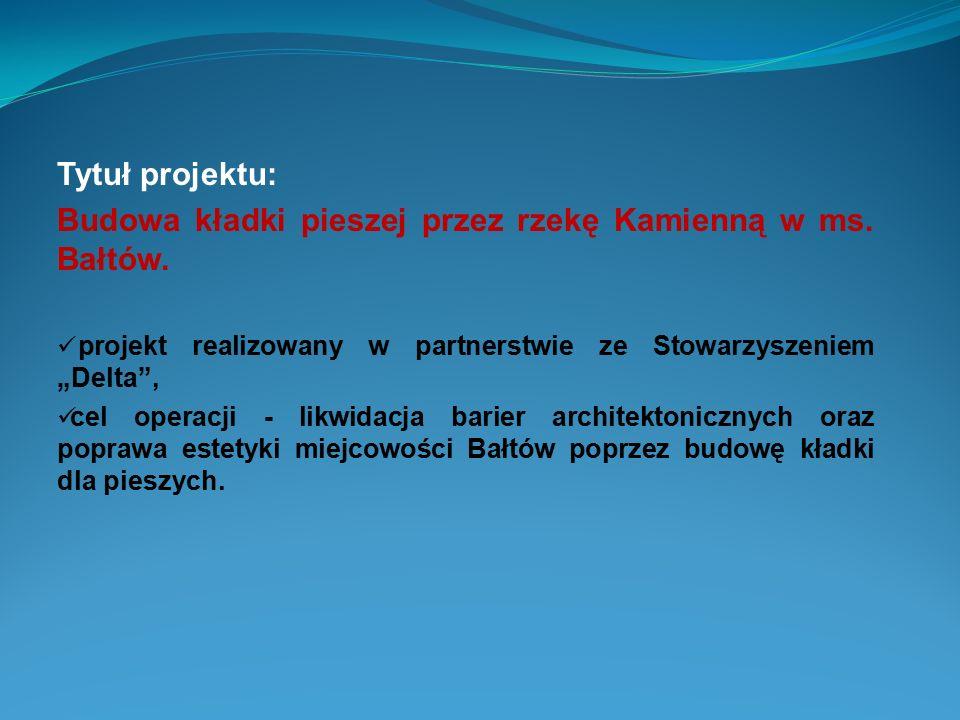"""Tytuł projektu: Budowa kładki pieszej przez rzekę Kamienną w ms. Bałtów. projekt realizowany w partnerstwie ze Stowarzyszeniem """"Delta"""", cel operacji -"""