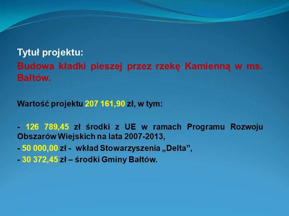 Tytuł projektu: Budowa kładki pieszej przez rzekę Kamienną w ms. Bałtów. Wartość projektu 207 161,90 zł, w tym: - 126 789,45 zł środki z UE w ramach P