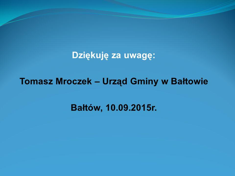 Dziękuję za uwagę: Tomasz Mroczek – Urząd Gminy w Bałtowie Bałtów, 10.09.2015r.