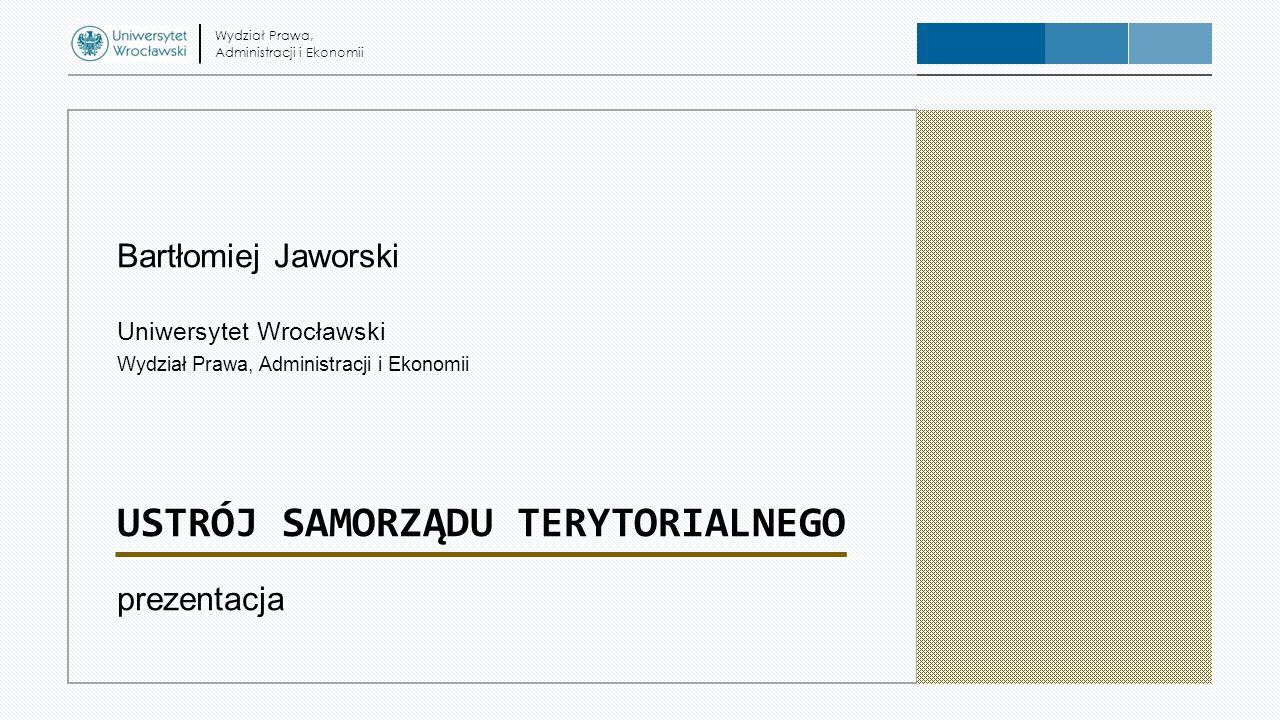 Bartłomiej Jaworski Uniwersytet Wrocławski Wydział Prawa, Administracji i Ekonomii USTRÓJ SAMORZĄDU TERYTORIALNEGO prezentacja Wydział Prawa, Administ