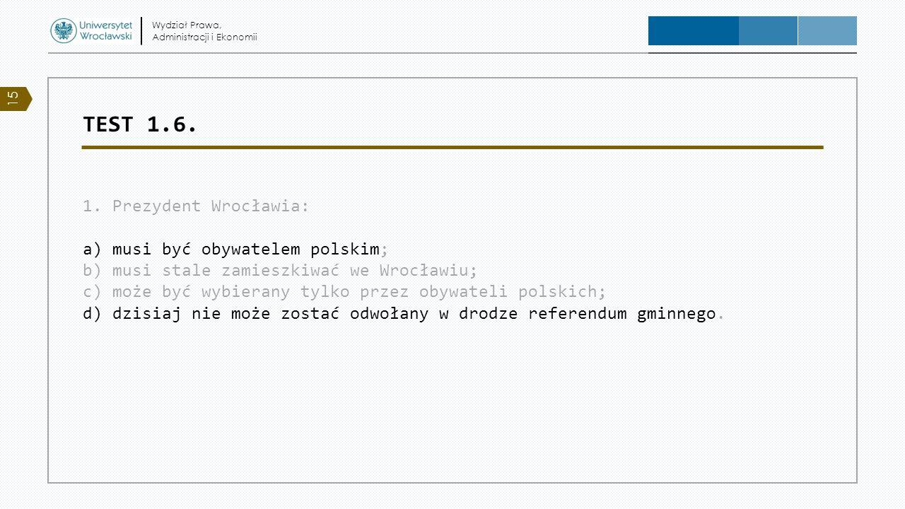 TEST 1.6. 1. Prezydent Wrocławia: a) musi być obywatelem polskim; b) musi stale zamieszkiwać we Wrocławiu; c) może być wybierany tylko przez obywateli
