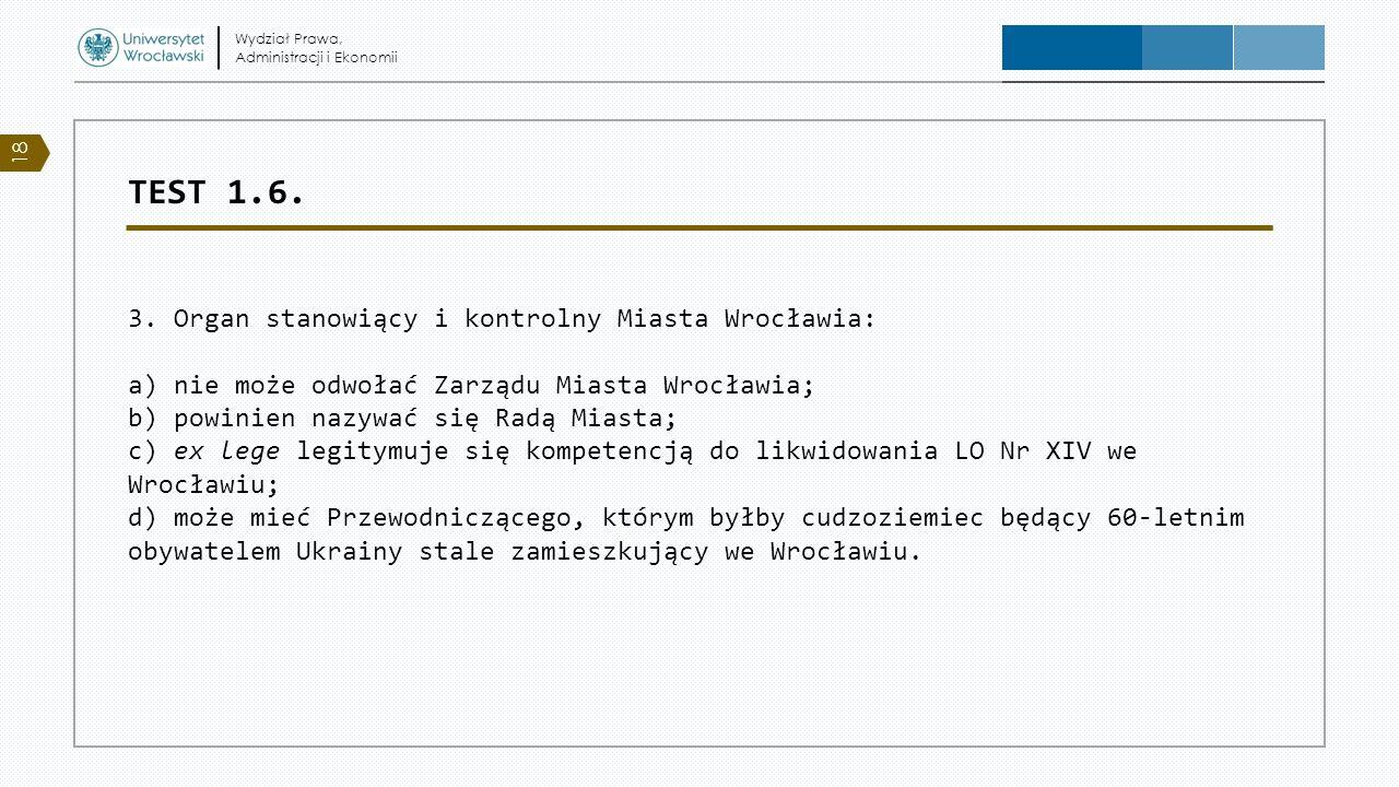 TEST 1.6. 3. Organ stanowiący i kontrolny Miasta Wrocławia: a) nie może odwołać Zarządu Miasta Wrocławia; b) powinien nazywać się Radą Miasta; c) ex l