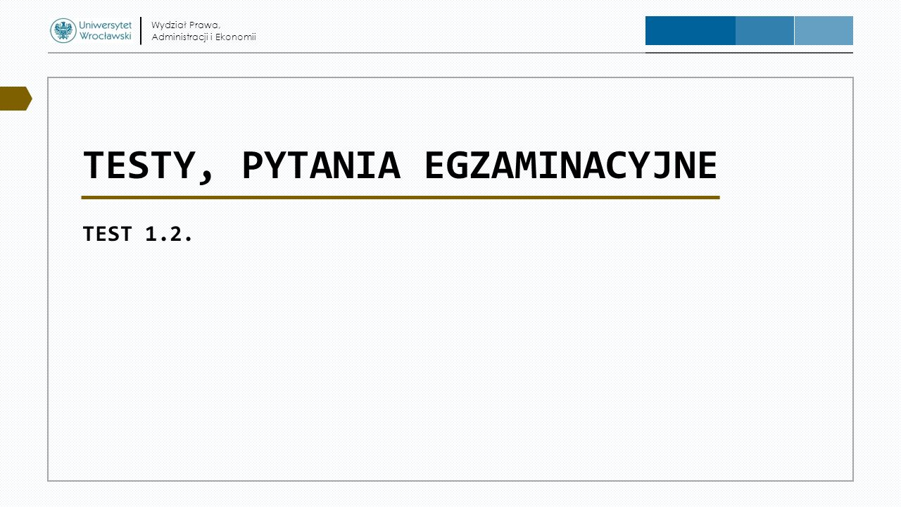 TESTY, PYTANIA EGZAMINACYJNE TEST 1.2. Wydział Prawa, Administracji i Ekonomii