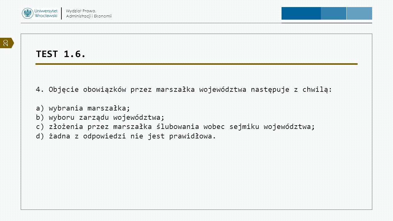 TEST 1.6. 4. Objęcie obowiązków przez marszałka województwa następuje z chwilą: a) wybrania marszałka; b) wyboru zarządu województwa; c) złożenia prze