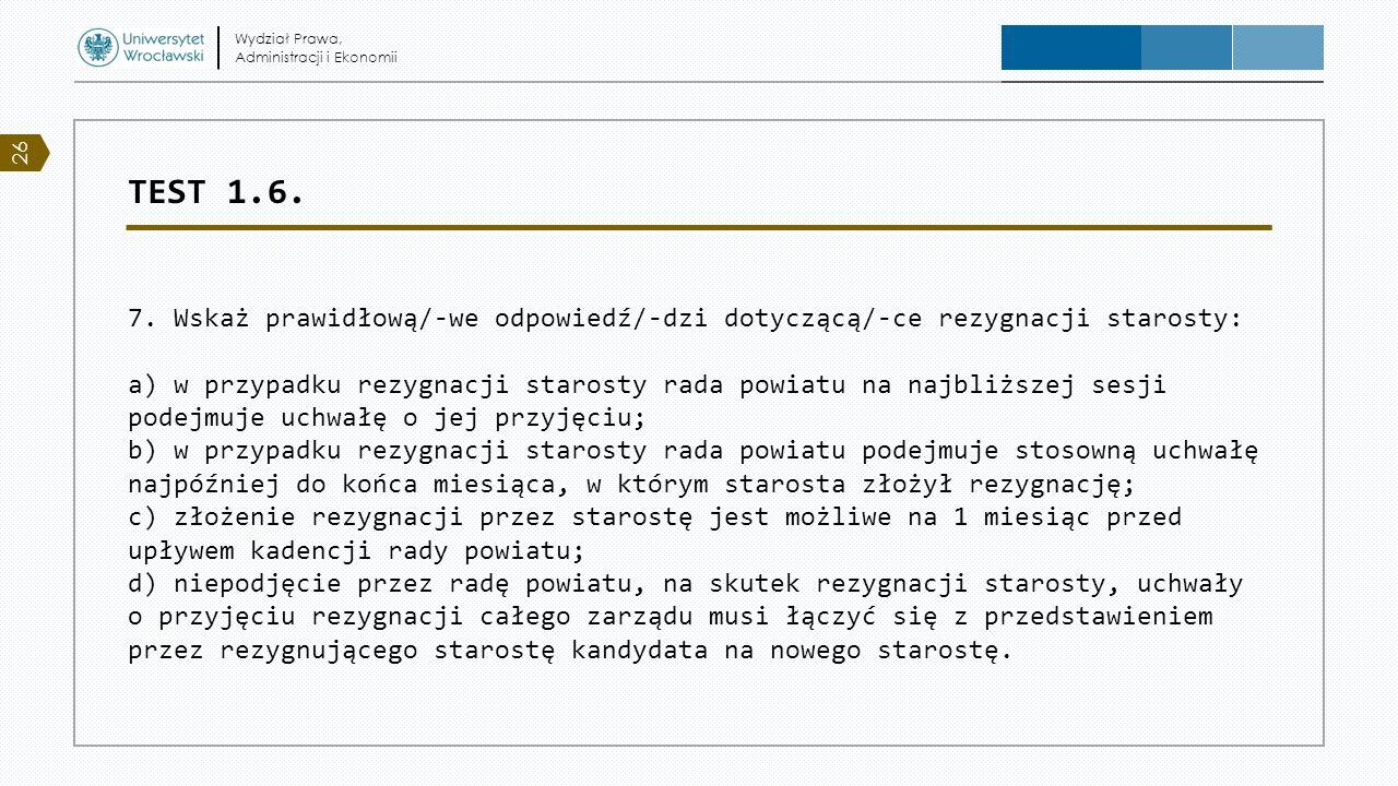 TEST 1.6. 7. Wskaż prawidłową/-we odpowiedź/-dzi dotyczącą/-ce rezygnacji starosty: a) w przypadku rezygnacji starosty rada powiatu na najbliższej ses