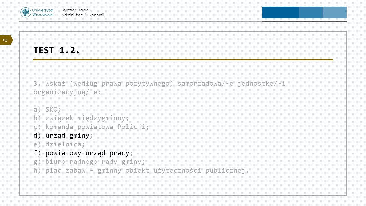 TEST 1.2. 3. Wskaż (według prawa pozytywnego) samorządową/-e jednostkę/-i organizacyjną/-e: a) SKO; b) związek międzygminny; c) komenda powiatowa Poli