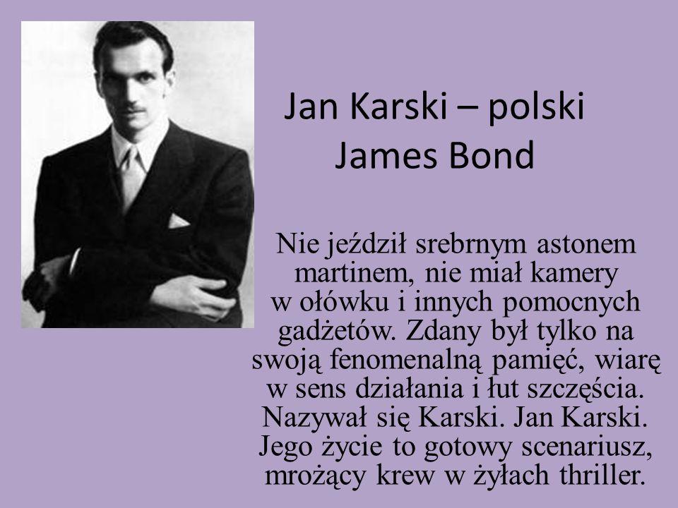 Jan Karski – polski James Bond Nie jeździł srebrnym astonem martinem, nie miał kamery w ołówku i innych pomocnych gadżetów. Zdany był tylko na swoją f