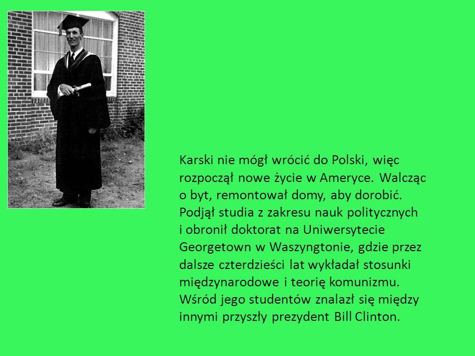 Karski nie mógł wrócić do Polski, więc rozpoczął nowe życie w Ameryce. Walcząc o byt, remontował domy, aby dorobić. Podjął studia z zakresu nauk polit