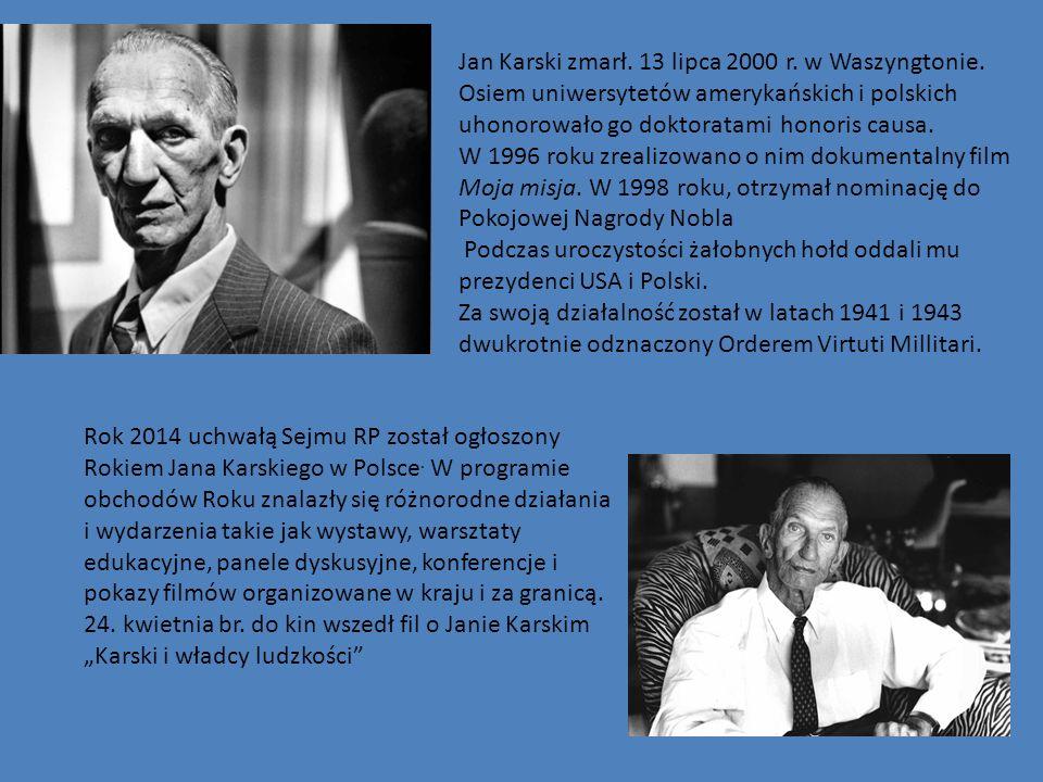 Jan Karski zmarł. 13 lipca 2000 r. w Waszyngtonie. Osiem uniwersytetów amerykańskich i polskich uhonorowało go doktoratami honoris causa. W 1996 roku