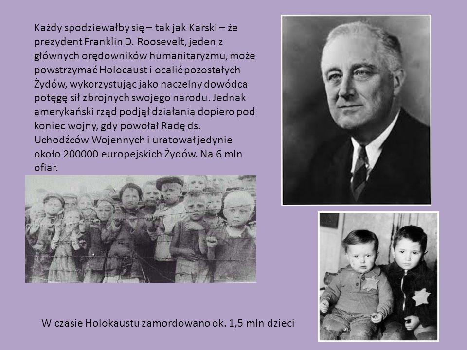 Każdy spodziewałby się – tak jak Karski – że prezydent Franklin D. Roosevelt, jeden z głównych orędowników humanitaryzmu, może powstrzymać Holocaust i