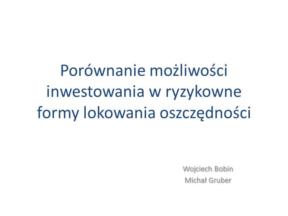 Porównanie możliwości inwestowania w ryzykowne formy lokowania oszczędności Wojciech Bobin Michał Gruber