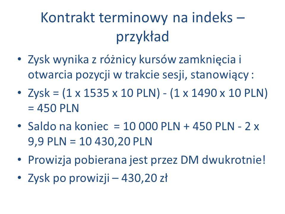Kontrakt terminowy na indeks – przykład Zysk wynika z różnicy kursów zamknięcia i otwarcia pozycji w trakcie sesji, stanowiący : Zysk = (1 x 1535 x 10 PLN) - (1 x 1490 x 10 PLN) = 450 PLN Saldo na koniec = 10 000 PLN + 450 PLN - 2 x 9,9 PLN = 10 430,20 PLN Prowizja pobierana jest przez DM dwukrotnie.