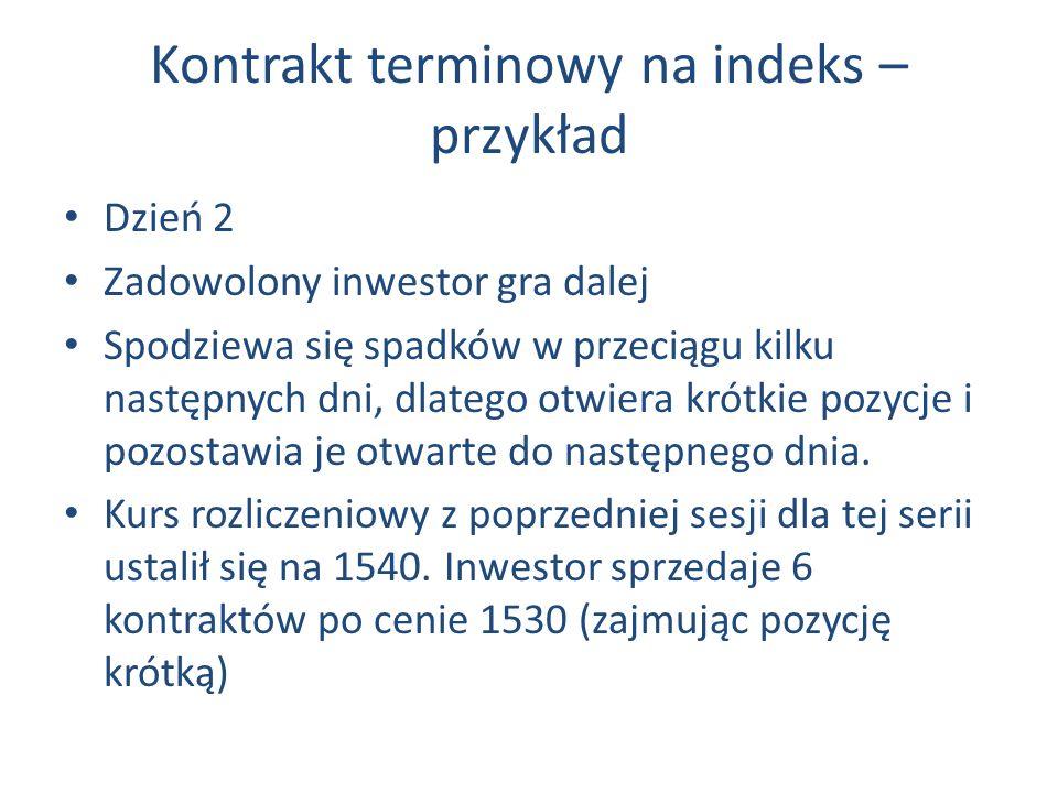 Kontrakt terminowy na indeks – przykład Dzień 2 Zadowolony inwestor gra dalej Spodziewa się spadków w przeciągu kilku następnych dni, dlatego otwiera krótkie pozycje i pozostawia je otwarte do następnego dnia.