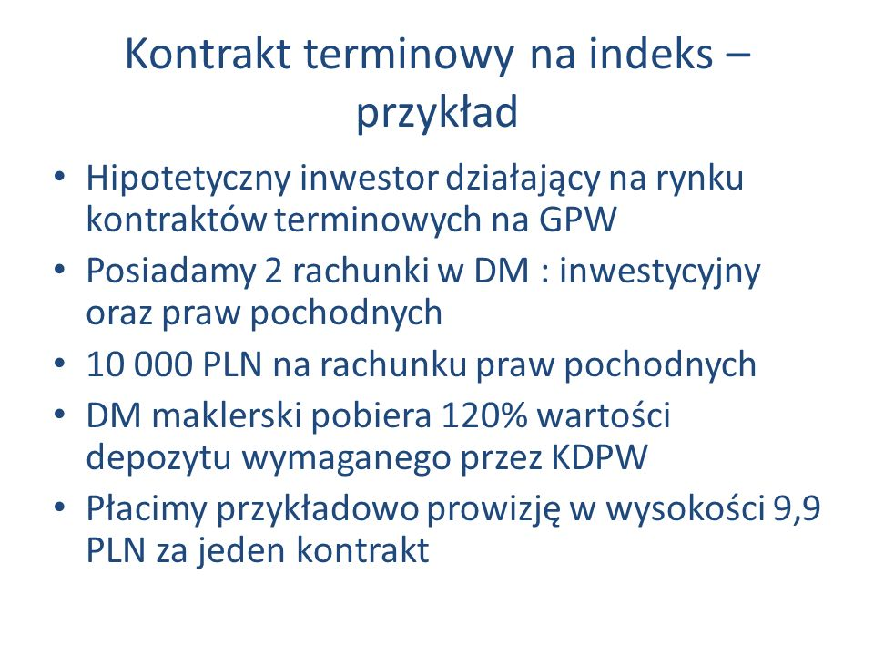 Kontrakt terminowy na indeks – przykład Hipotetyczny inwestor działający na rynku kontraktów terminowych na GPW Posiadamy 2 rachunki w DM : inwestycyjny oraz praw pochodnych 10 000 PLN na rachunku praw pochodnych DM maklerski pobiera 120% wartości depozytu wymaganego przez KDPW Płacimy przykładowo prowizję w wysokości 9,9 PLN za jeden kontrakt