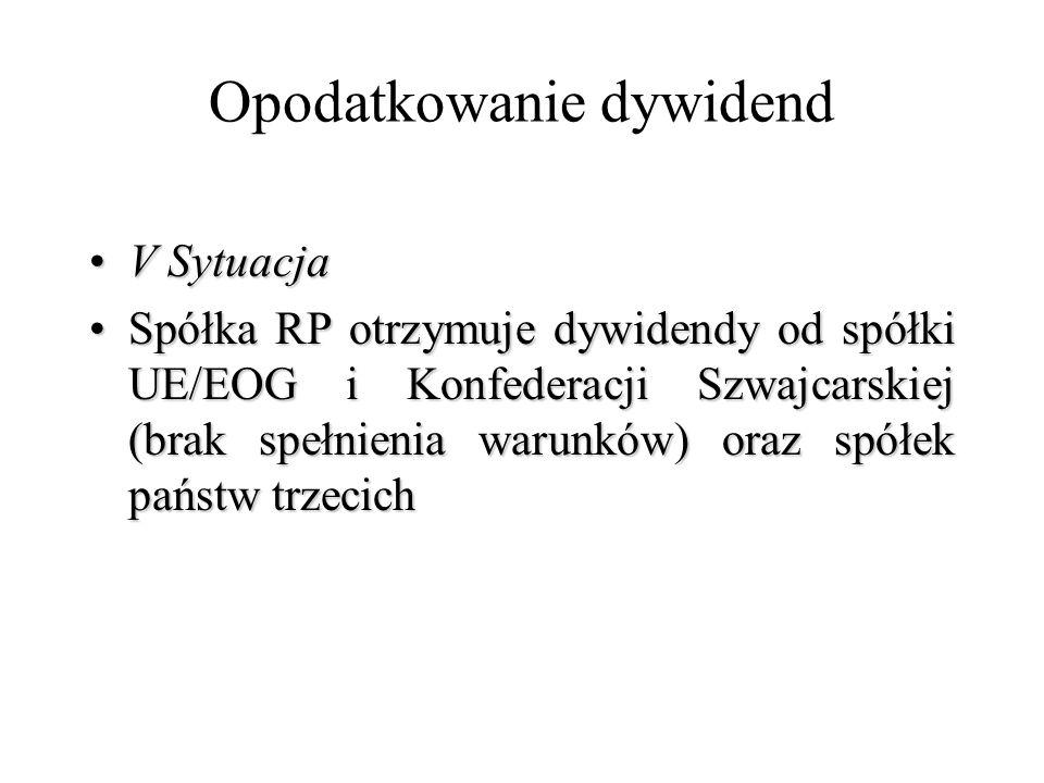 Opodatkowanie dywidend V SytuacjaV Sytuacja Spółka RP otrzymuje dywidendy od spółki UE/EOG i Konfederacji Szwajcarskiej (brak spełnienia warunków) ora